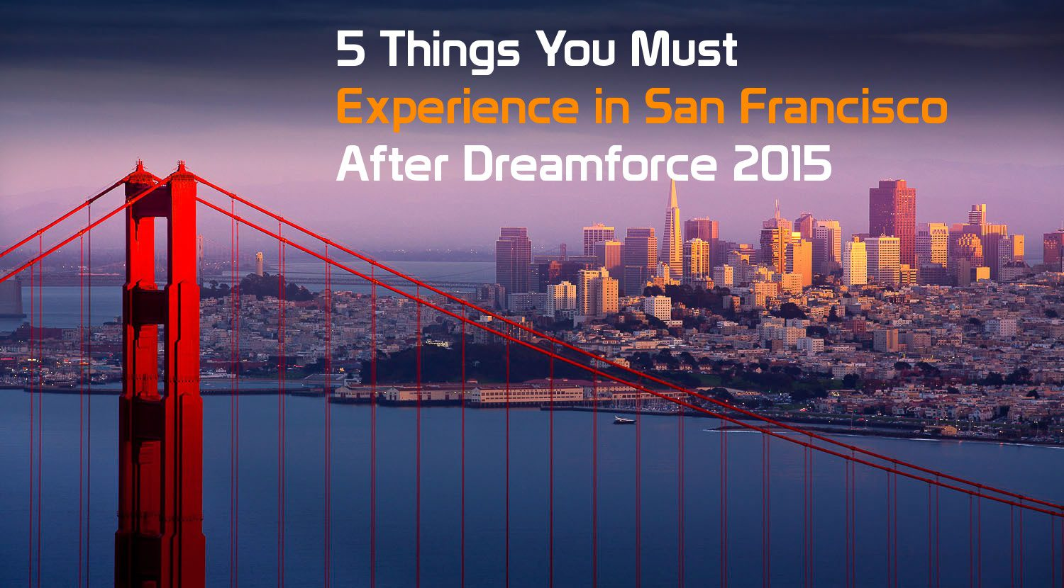 5 Things You Must Experience in San Francisco After Dreamforce 2015