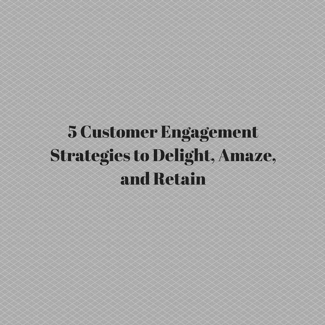 5 Customer Engagement Strategies to Delight, Amaze, and Retain
