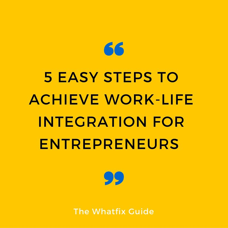 5 Easy Steps To Achieve Work-Life Integration For Entrepreneurs