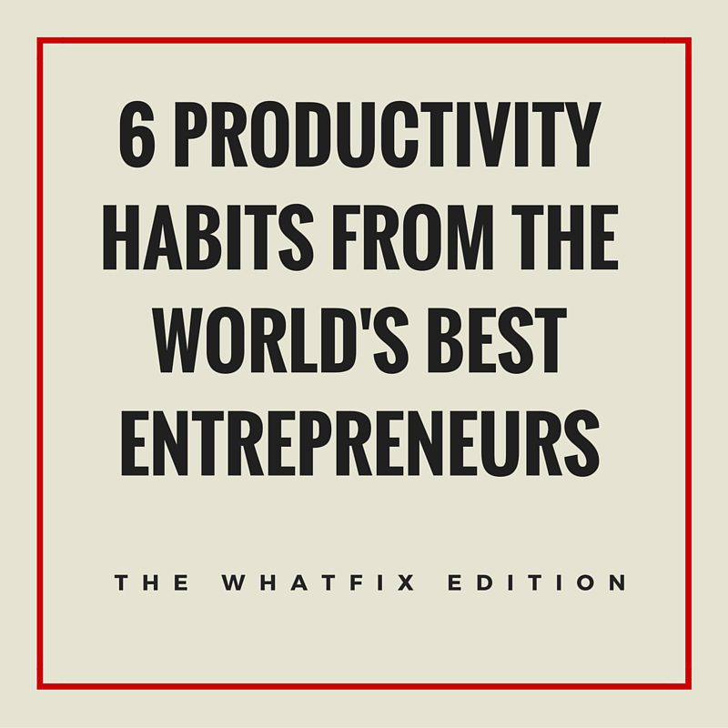 6 Productivity Habits From The World's Best Entrepreneurs