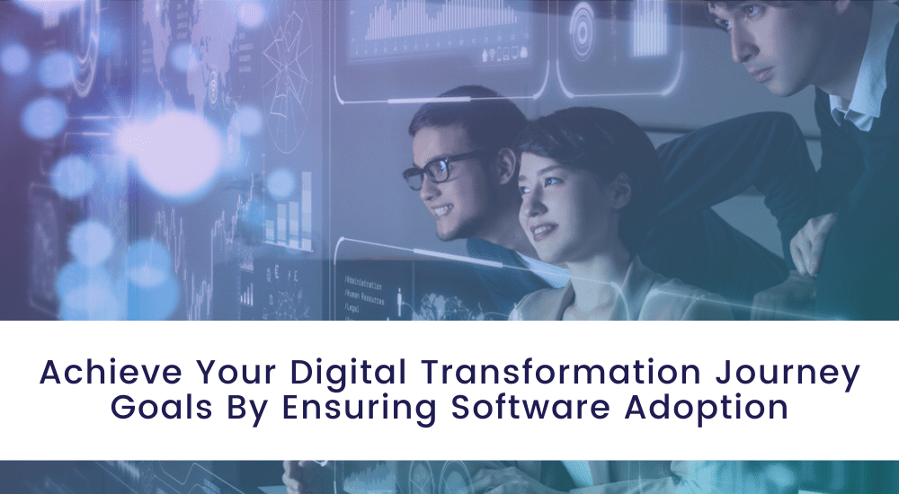 Achieve Your Digital Transformation Journey Goals By Ensuring Software Adoption