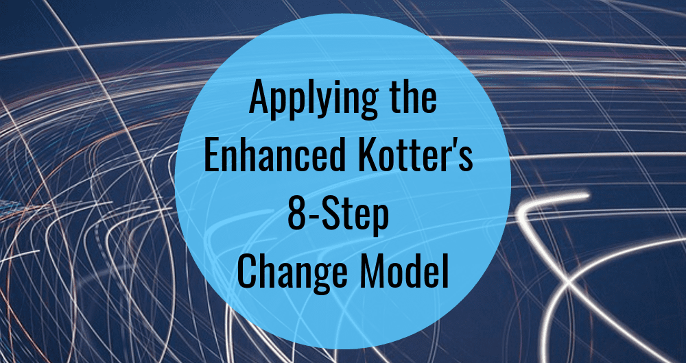Applying the Enhanced Kotter's 8 Step Change Model