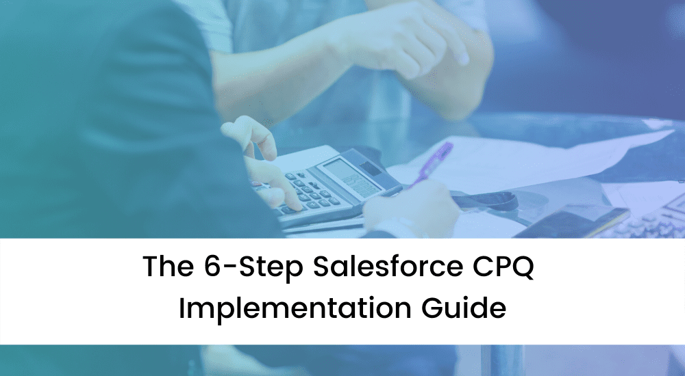 The 6-Step Salesforce CPQ Implementation Guide