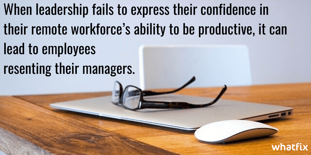 remote workforce -When leadership fails to express their confidence in their remote workforce's ability to be productive, it can lead to employees resenting their managers.